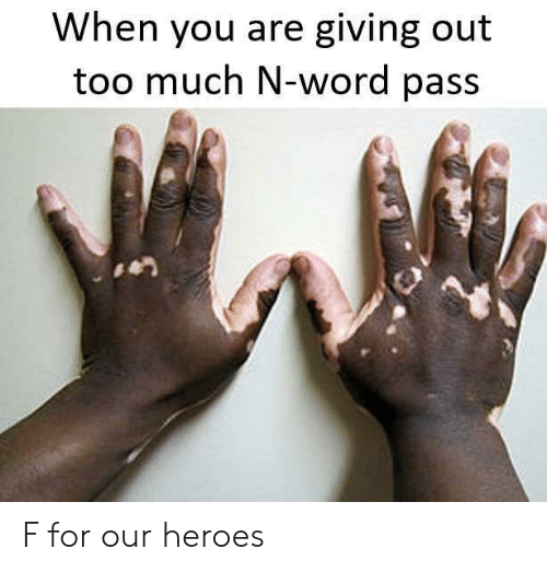 Too Much, Heroes, and Word: When you are giving out  too much N-word pass F for our heroes