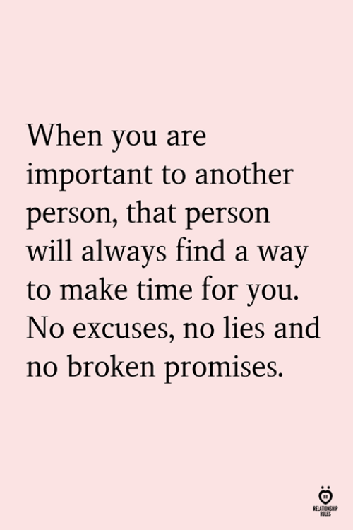 Time, Another, and Will: When you are  important to another  person, that persorn  will always find a way  to make time for vou.  No excuses, no lies and  no broken promises.  ELATIONSHI  LES