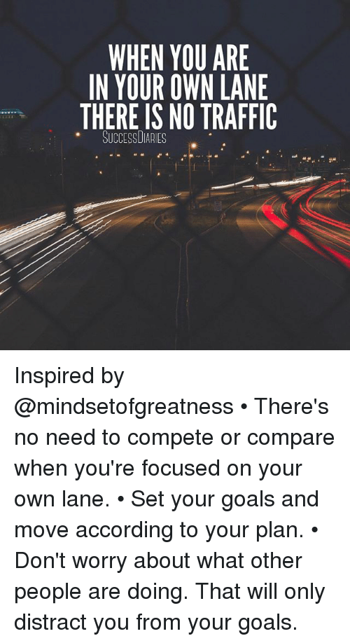Goals, Memes, and Traffic: WHEN YOU ARE  IN YOUR OWN LANE  THERE IS NO TRAFFIC  SUCCESSUIAAIES Inspired by @mindsetofgreatness • There's no need to compete or compare when you're focused on your own lane. • Set your goals and move according to your plan. • Don't worry about what other people are doing. That will only distract you from your goals.
