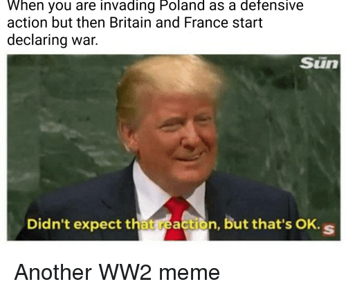 Meme, France, and History: When you are invading Poland as a defensive  action but then Britain and France start  declaring war.  Sun  Didn't expect that reaction, but that's OK. s