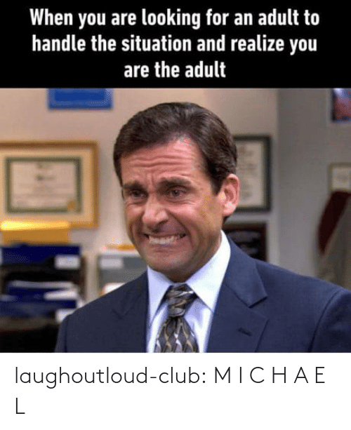 Looking For: When you are looking for an adult to  handle the situation and realize you  are the adult laughoutloud-club:  M I C H A E L