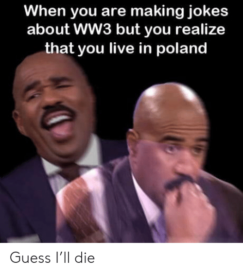 Guess, Jokes, and Live: When you are making jokes  about WW3 but you realize  that you live in poland Guess I'll die