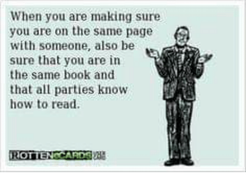 Book, How To, and How: When you are making sure  you are on the same page  with someone, also be  sure that you are in  the same book and  that all parties know  how to read.