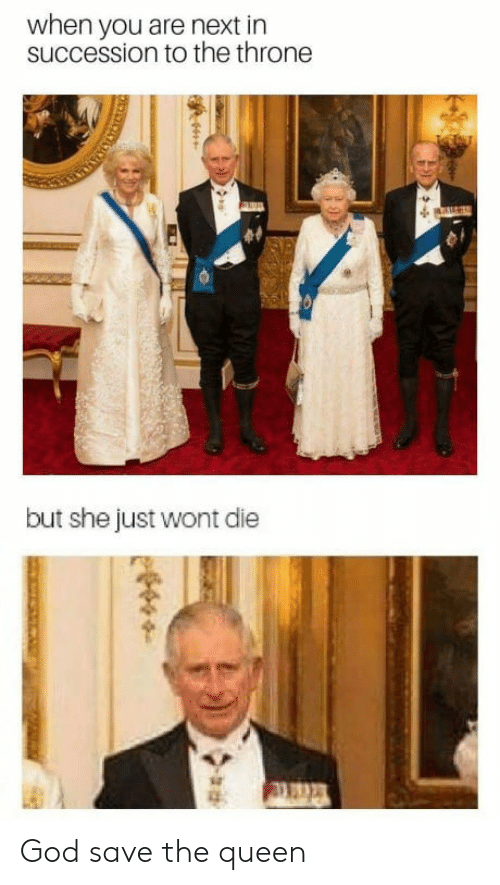 God, Queen, and Next: when you are next in  succession to the throne  but she just wont die God save the queen