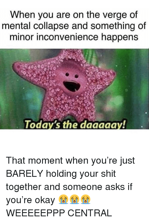 Minor Inconvenience: When you are on the verge of  mental collapse and something of  minor inconvenience happens  Todays the daagaay! That moment when you're just BARELY holding your shit together and someone asks if you're okay 😭😭😭WEEEEEPPP CENTRAL