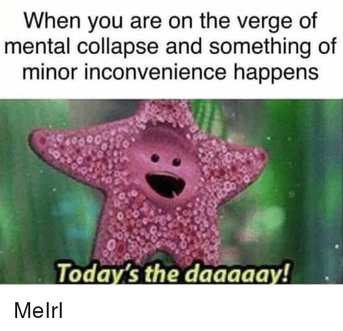 Minor Inconvenience: When you are on the verge of  mental collapse and something of  minor inconvenience happens  Today's the daaaaay! MeIrl