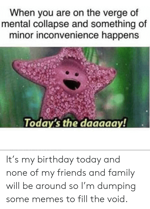 Some Memes: When you are on the verge of  mental collapse and something of  minor inconvenience happens  Today's the daaaaay! It's my birthday today and none of my friends and family will be around so I'm dumping some memes to fill the void.