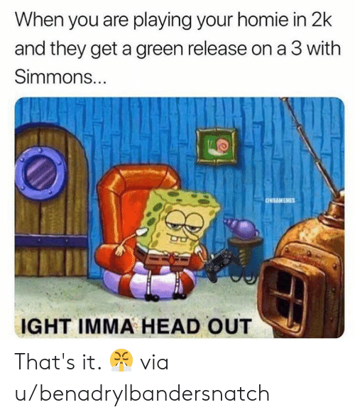 A 3: When you are playing your homie in 2k  and they get a green release on a 3 with  Simmons...  ONBAMEMES  IGHT IMMA HEAD OUT That's it. 😤  via u/benadrylbandersnatch