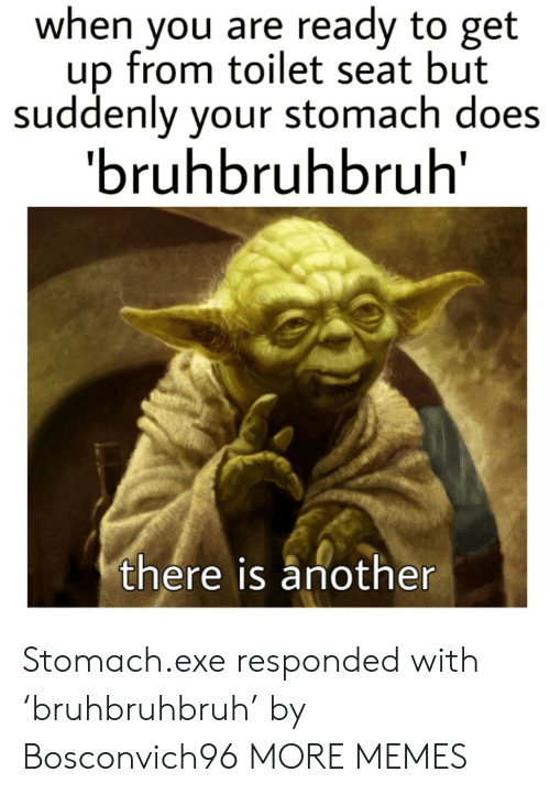 stomach: when you are ready to get  up from toilet seat but  suddenly your stomach does  'bruhbruhbruh  there is another Stomach.exe responded with 'bruhbruhbruh' by Bosconvich96 MORE MEMES