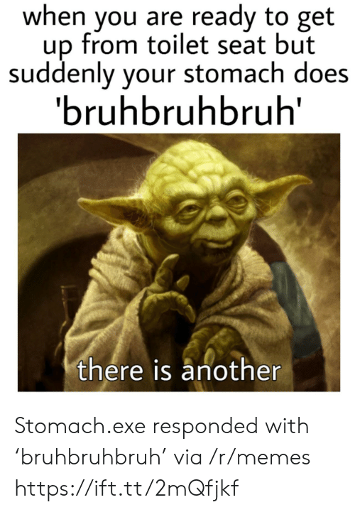 stomach: when you are ready to get  up from toilet seat but  suddenly your stomach does  'bruhbruhbruh  there is another Stomach.exe responded with 'bruhbruhbruh' via /r/memes https://ift.tt/2mQfjkf