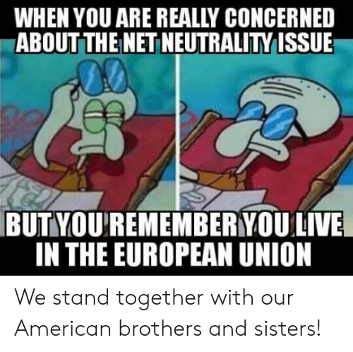 European Union: WHEN YOU ARE REALLY CONCERNED  ABOUT THEI NET NEUTRALITY ISSUE  BUTYOU'REMEMBERYOU  LIVE  IN THE EUROPEAN UNION We stand together with our American brothers and sisters!