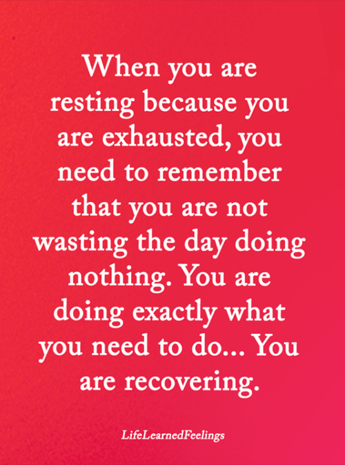 Memes, 🤖, and Day: When you are  resting because you  are exhausted, you  need to remember  that you are not  wasting the day doing  nothing.You are  doing exactly what  you need to do... You  are recovering.  LifeLearnedFeelings
