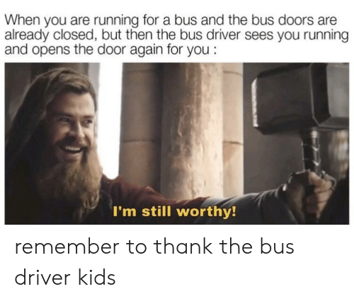Kids, Running, and Doors: When you are running for a bus and the bus doors are  already closed, but then the bus driver sees you running  and opens the door again for you:  I'm still worthy! remember to thank the bus driver kids