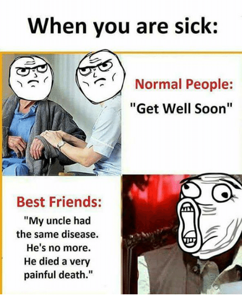 """Friends, Memes, and Soon...: When you are sick:  Normal People:  """"Get Well Soon""""  Best Friends:  """"My uncle had  the same disease.  He's no more.  He died a very  painful death."""""""