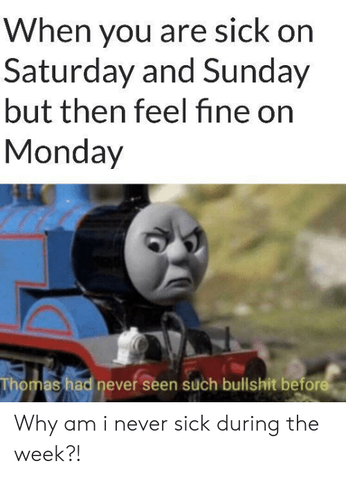 Monday, Sunday, and Sick: When you are sick on  Saturday and Sunday  but then feelfine on  Monday  Thomas had never seen such bullshit before Why am i never sick during the week?!