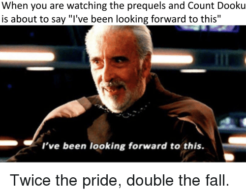 """Fall, The Fall, and Been: When you are watching the prequels and Count Dooku  is about to say """"l've been looking forward to this""""  I've been looking forward to this."""