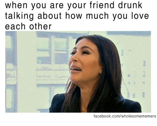 Drunk, Facebook, and Love: when you are your friend drunk  talking about how much you love  each other  facebook.com/wholesomememers