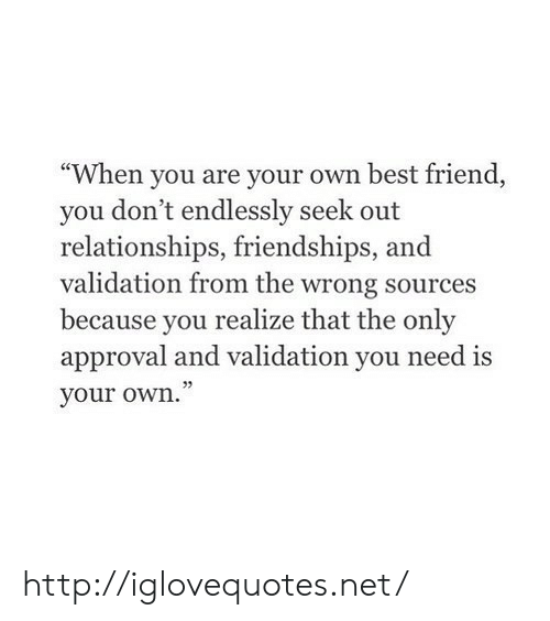 "endlessly: ""When you are your own best friend,  you don't endlessly seek out  relationships, friendships, and  validation from the wrong sources  because you realize that the only  approval and validation you need is  your own."" http://iglovequotes.net/"