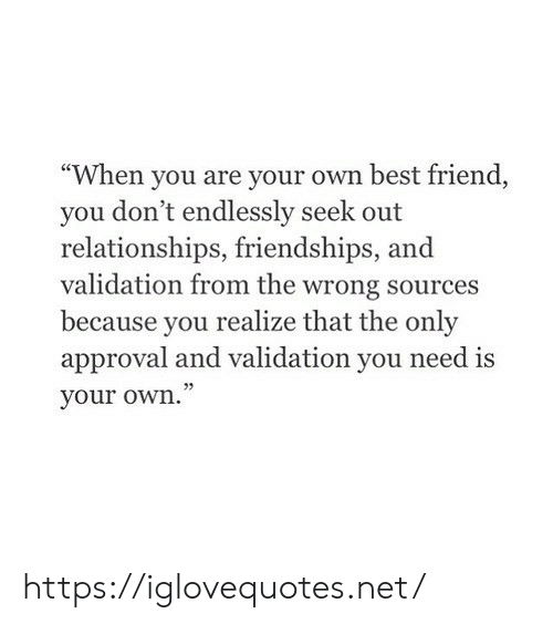 "Sources: ""When you are your own best friend  you don't endlessly seek out  relationships, friendships,  validation from the wrong sources  because you  realize that the only  approval and validation you need is  your own."" https://iglovequotes.net/"