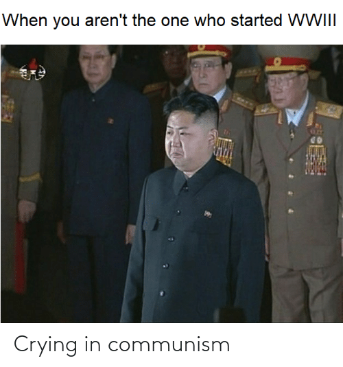 Crying: When you aren't the one who started WWIII Crying in communism