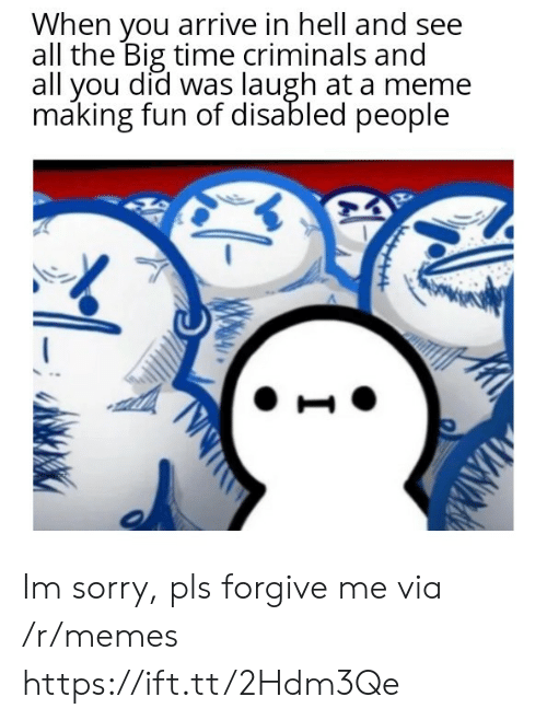 Meme, Memes, and Sorry: When you arrive in hell and see  all the Big time criminals and  all you did was laugh at a meme  making fun of disabled people Im sorry, pls forgive me via /r/memes https://ift.tt/2Hdm3Qe