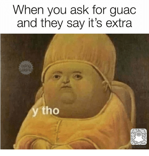 Memes, 🤖, and Ask: When you ask for guac  and they say it's extra  tho