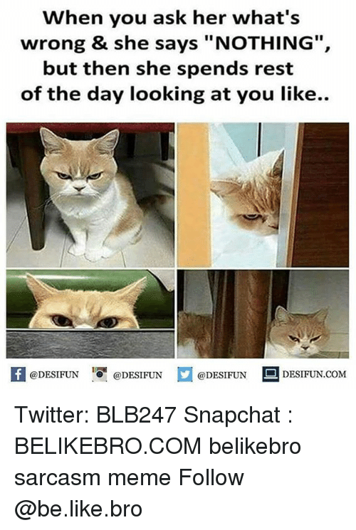 "Be Like, Meme, and Memes: When you ask her what's  wrong & she says ""NOTHING"",  but then she spends rest  of the day looking at you like..  困@DESIFUN igi @DESIFUN口@DESIFUN-DESIFUN.COM Twitter: BLB247 Snapchat : BELIKEBRO.COM belikebro sarcasm meme Follow @be.like.bro"