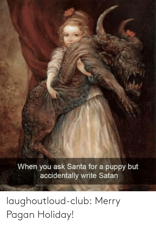 Puppy: When you ask Santa for a puppy but  accidentally write Satan laughoutloud-club:  Merry Pagan Holiday!