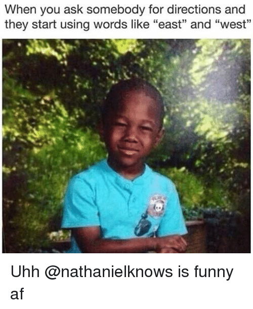 """Af, Funny, and Dank Memes: When you ask somebody for directions and  they start using words like """"east"""" and """"west""""  35 Uhh @nathanielknows is funny af"""