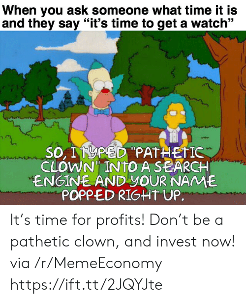 "What Time It Is: When you ask someone what time it is  and they say ""it's time to get a watch""  SO, I PED""PATHETIC  CLOWN INTO A SEARCH  ENGINE AND YOUR NAME  POPPED RIGHT UP. It's time for profits! Don't be a pathetic clown, and invest now! via /r/MemeEconomy https://ift.tt/2JQYJte"