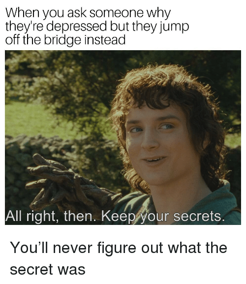 Never, Ask, and Secret: When you ask someone why  they're depressed but they jump  off the bridge instead  All right, then. Keep your secrets You'll never figure out what the secret was
