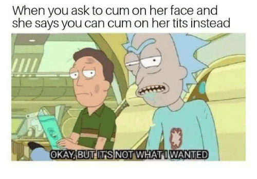 Her Tits: When you ask to cum on her face and  she says you can cum on her tits instead  OKAYİBUTITSINOT WHAT WANTED