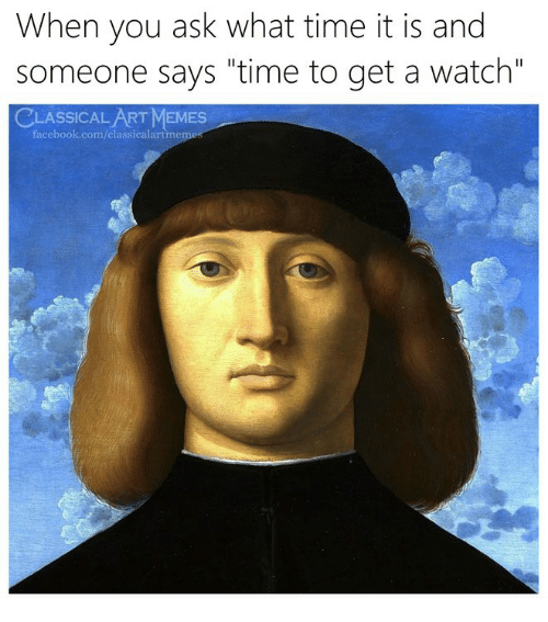 "What Time It Is: When you ask what time it is and  someone says ""time to get a watch""  CLASSICAL ART MEMES  facebook.com/classicalartmem"
