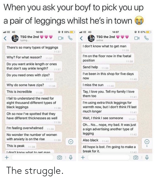 Different Types: When you ask your boyf to pick you up  a pair of leggings whilst he's in town  く@ TSG the 2nd ww 며 < @TSG the 2nd ↓VV O  14:06  @* 68%E)  EE 40  .n! EE 4G  4:07  yping  I don't know what to get man  There's so many types of leggings  11:39  11:37  I'm on the floor now in the foetal  position  Why? For what reason?  Do you want ankle length or ones  that don't say ankle length? 1:37  Do you need ones with zips?  11:37  1.39  Send help  11:30  I've been in this shop for five days  now  11:40  11:37  Imiss the sun 110  Why do some have zips?  11:38  This is incredible 1138  I fail to understand the need for  eight thousand different types of  black leggings  Oh so now I've spotted that they  have different thicknesses as well  Tay, I love you. Tell my family I love  them too  11:4  I'm using extra thick leggings for  warmth now, but I don't think I'll last  much longer  11:38  11:4  Wait,think I see someone 11:41  1:38  Oh... No... nope, my bad. It was just  a sign advertising another type of  legging  Also black  I'm feeling overwhelmed  No wonder the number of women  with anxiety is on the rise  This is peak  Idon't know what to net man  11:39  11:42  11:39  11:42  All hope is lost. I'm going to make a  break for it  11-39  1:42  O 0 The struggle.