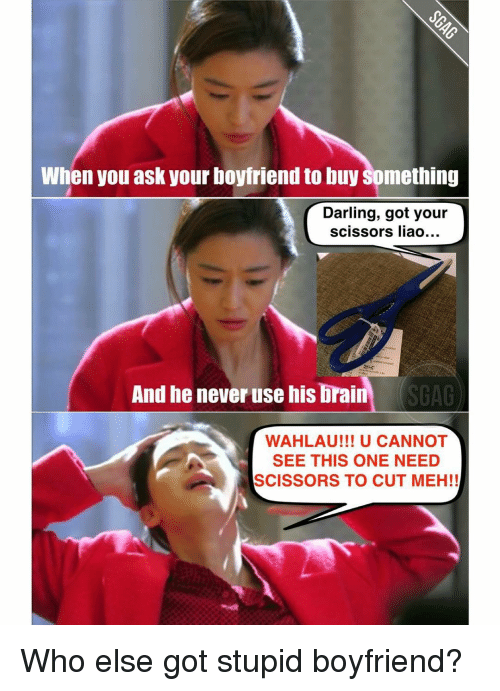 Meh, Memes, and 🤖: When you ask your boyfriend to buy Something  Darling, got your  scissors liao...  And he never use his brain  SGAG  WAHLAU!!! U CANNOT  SEE THIS ONE NEED  SCISSORS TO CUT MEH!! Who else got stupid boyfriend?