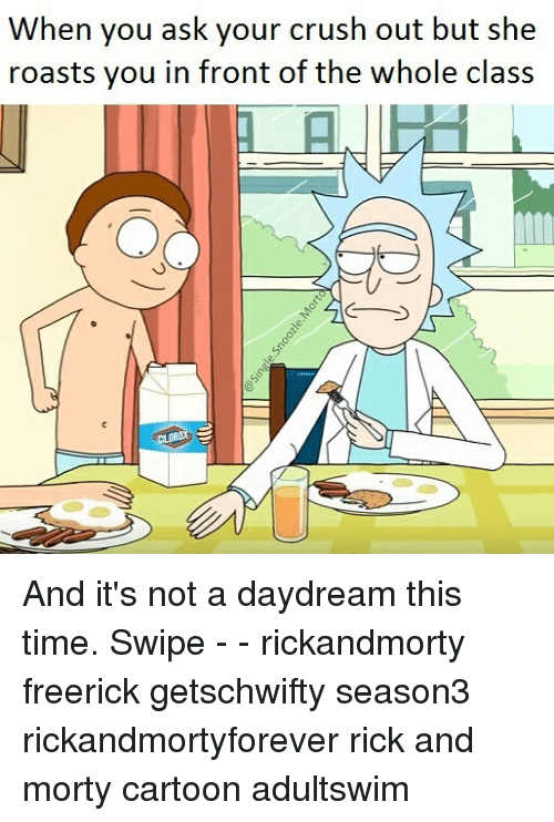 Crush, Memes, and Rick and Morty: When you ask your crush out but she  roasts you in front of the whole class And it's not a daydream this time. Swipe - - rickandmorty freerick getschwifty season3 rickandmortyforever rick and morty cartoon adultswim