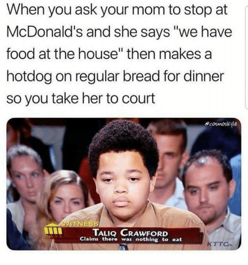 """Food, McDonalds, and House: When you ask your mom to stop at  McDonald's and she says """"we have  food at the house"""" then makes a  hotdog on regular bread for dinner  so you take her to court  cosmoskye  TALIQ CRAWFORD  Claims ther was nothing to eat  KTT"""