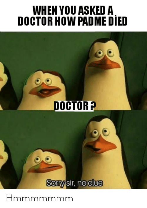 Doctor, How, and Clue: WHEN YOU ASKED A  DOCTOR HOW PADME DIED  росTOR?  Sorty sir, no clue Hmmmmmmm