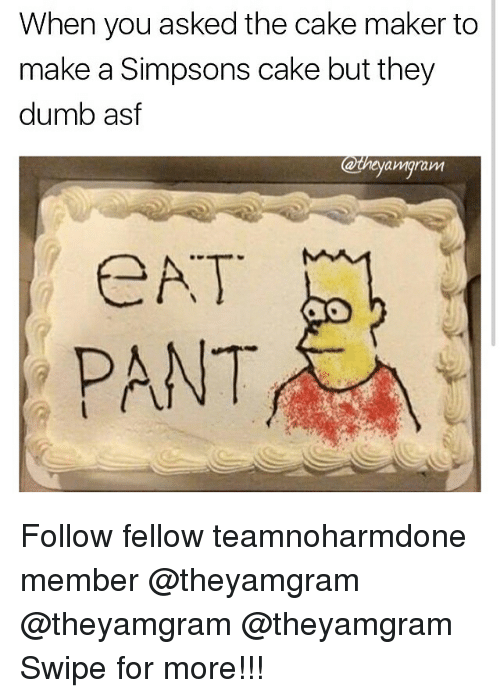 Dumb, Memes, and The Simpsons: When you asked the cake maker to  make a Simpsons cake but they  dumb asf  Wigram  CAT  PANT Follow fellow teamnoharmdone member @theyamgram @theyamgram @theyamgram Swipe for more!!!