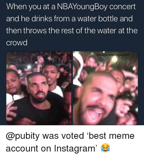 Instagram, Meme, and Memes: When you at a NBAYoungBoy concert  and he drinks from a water bottle and  then throws the rest of the water at the  crowd  savagerealmsgayson @pubity was voted 'best meme account on Instagram' 😂