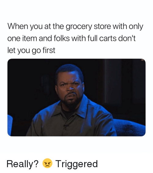 Dank Memes, Only One, and One: When you at the grocery store with only  one item and folks with full carts don't  let you go first Really? 😠 Triggered