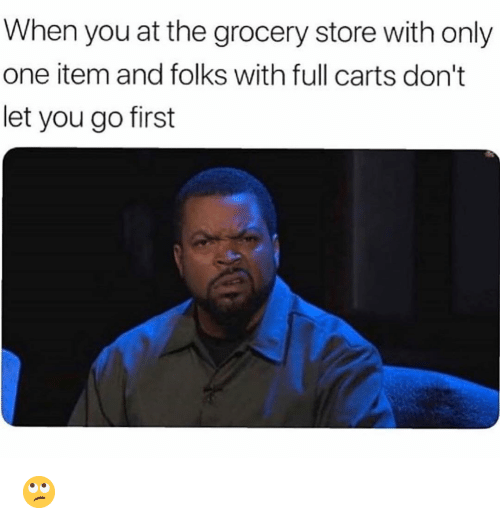 Funny, Only One, and One: When you at the grocery store with only  one item and folks with full carts don't  let you go first 🙄