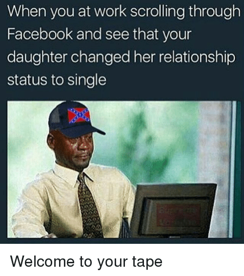 Facebook, Memes, and Work: When you at work scrolling through  Facebook and see that your  daughter changed her relationship  status to single Welcome to your tape