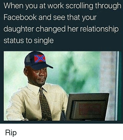 Facebook, Funny, and Work: When you at work scrolling through  Facebook and see that your  daughter changed her relationship  status to single Rip