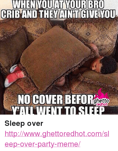 """Party Meme: WHEN  YOU  AT  YOUR  BRO  GRIBAND THEM INTIGWENOU  NO COVER BEFOR  YALL WENT TO SLEEP  ghetto  redhot <p><strong>Sleep over</strong></p><p><a href=""""http://www.ghettoredhot.com/sleep-over-party-meme/"""">http://www.ghettoredhot.com/sleep-over-party-meme/</a></p>"""