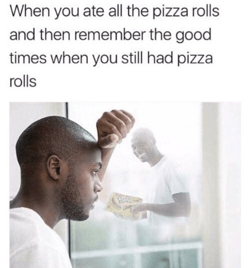 good times: When you ate all the pizza rolls  and then remember the good  times when you still had pizza  rolls  Rotts