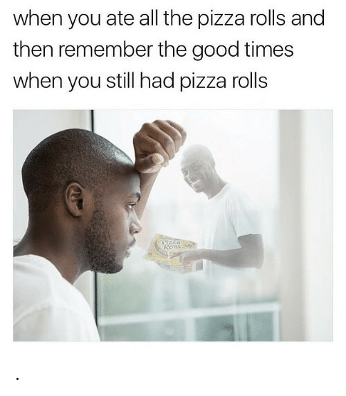 good times: when you ate all the pizza rolls and  then remember the good times  when you still had pizza rolls  Yzza  Rons .