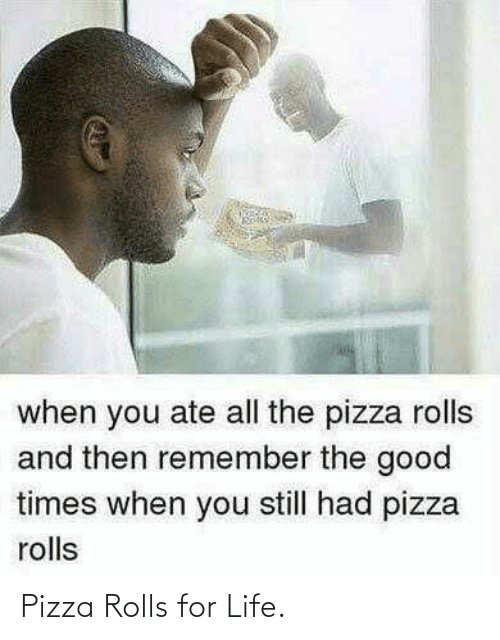 good times: when you ate all the pizza rolls  and then remember the good  times when you still had pizza  rolls Pizza Rolls for Life.