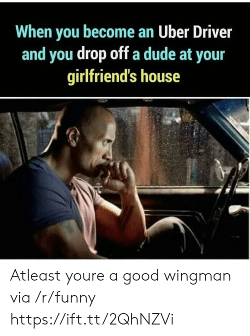 Dude, Funny, and Uber: When you become an Uber Driver  and you drop off a dude at your  girlfriend's house Atleast youre a good wingman via /r/funny https://ift.tt/2QhNZVi