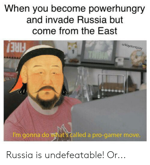 Fire, History, and Russia: When you become powerhungry  and invade Russia but  come from the East  u/klaydontplay  THINA  FIRE!  I'm gonna do what's called a pro-gamer move. Russia is undefeatable! Or...